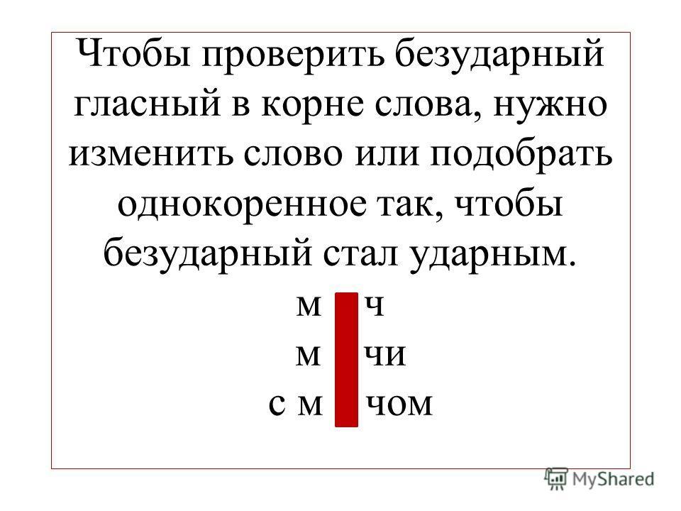 Чтобы проверить безударный гласный в корне слова, нужно изменить слово или подобрать однокоренное так, чтобы безударный стал ударным. м ч м чи с м чом