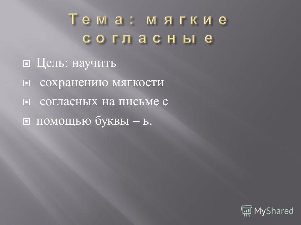 Цель : научить сохранению мягкости согласных на письме с помощью буквы – ь.