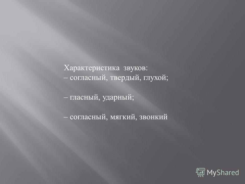 Характеристика звуков: – согласный, твердый, глухой; – гласный, ударный; – согласный, мягкий, звонкий