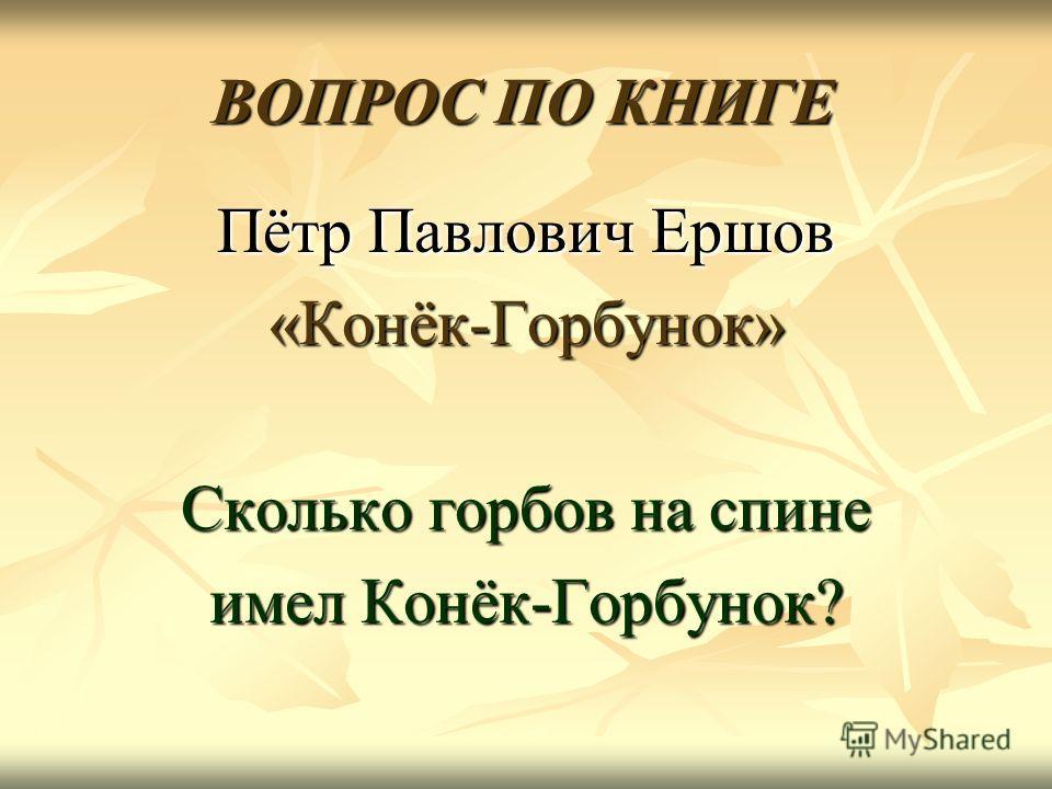 ВОПРОС ПО КНИГЕ Пётр Павлович Ершов «Конёк-Горбунок» Сколько горбов на спине имел Конёк-Горбунок?