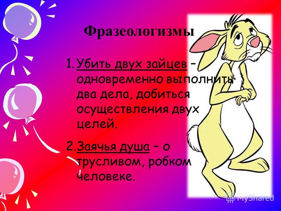 Фразеологизмы 1.Убить двух зайцев – одновременно выполнить два дела, добиться осуществления двух целей. 2.Заячья душа – о трусливом, робком человеке.