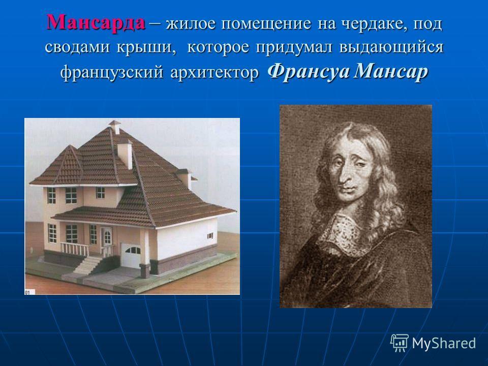 Мансарда – жилое помещение на чердаке, под сводами крыши, которое придумал выдающийся французский архитектор Франсуа Мансар