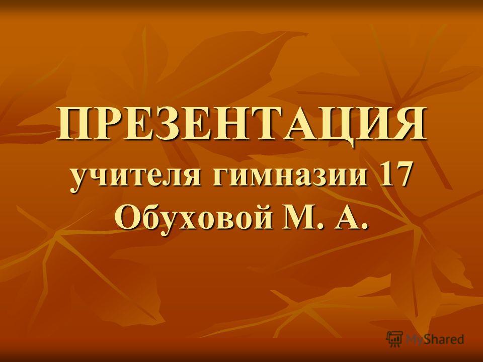 ПРЕЗЕНТАЦИЯ учителя гимназии 17 Обуховой М. А.