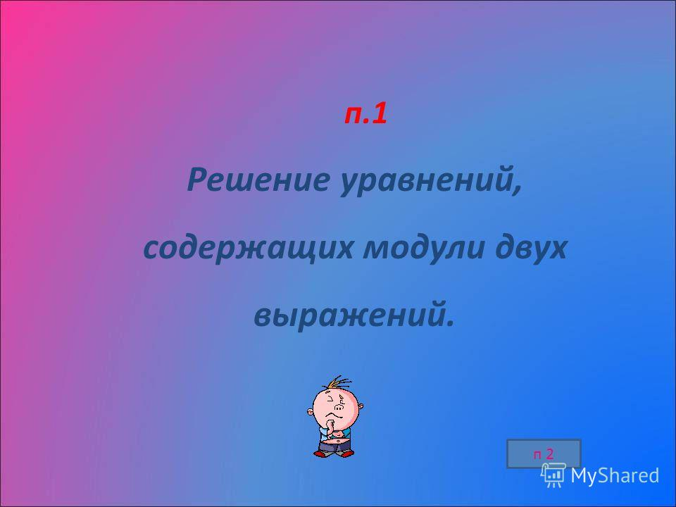 п.1 Решение уравнений, содержащих модули двух выражений. п 2