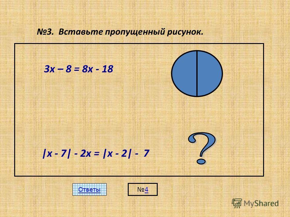 3. Вставьте пропущенный рисунок. 3х – 8 = 8х - 18 |х - 7| - 2х = |х - 2| - 7 Ответы 4