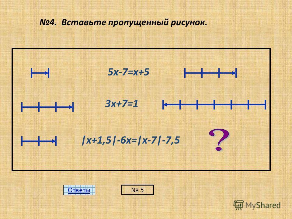 4. Вставьте пропущенный рисунок. 5х-7=х+5 3х+7=1 |х+1,5|-6х=|х-7|-7,5 Ответы 5