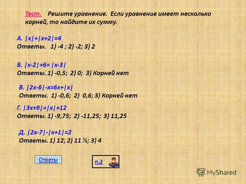 Тест. Решите уравнение. Если уравнение имеет несколько корней, то найдите их сумму. А. |х|+|х+2|=4 Ответы. 1) -4 ; 2) -2; 3) 2 Б. |х-2|+6= |х-3| Ответы. 1) -0,5; 2) 0; 3) Корней нет В. |2х-6|-х=6х+|х| Ответы. 1) -0,6; 2) 0,6; 3) Корней нет Г. |3х+9|=