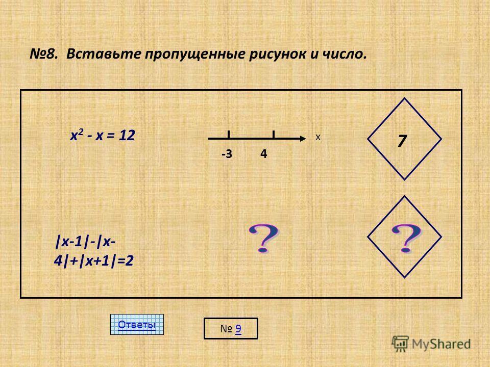 8. Вставьте пропущенные рисунок и число. х 2 - х = 12 -3 4 х 7 |х-1|-|х- 4|+|х+1|=2 Ответы 9