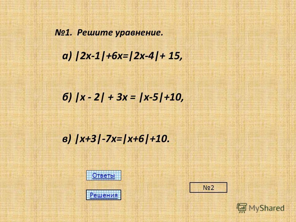 1. Решите уравнение. а) |2х-1|+6х=|2х-4|+ 15, б) |х - 2| + 3х = |х-5|+10, в) |х+3|-7х=|х+6|+10. Ответы Решения 2