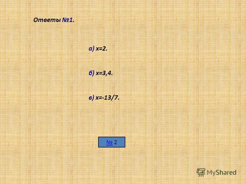 Ответы 1. а) х=2. б) х=3,4. в) х=-13/7. 2