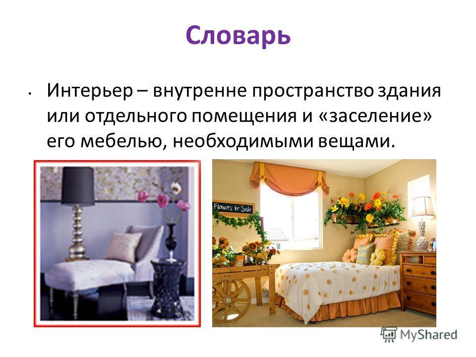 Словарь Интерьер – внутренне пространство здания или отдельного помещения и «заселение» его мебелью, необходимыми вещами.