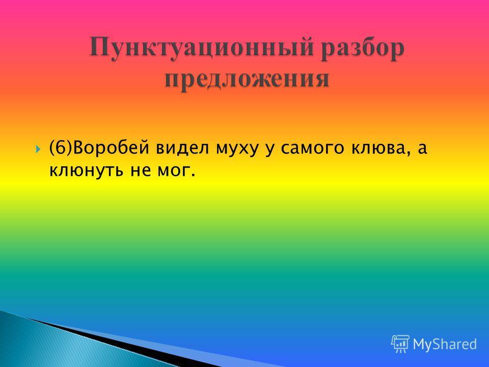 (6)Воробей видел муху у самого клюва, а клюнуть не мог.