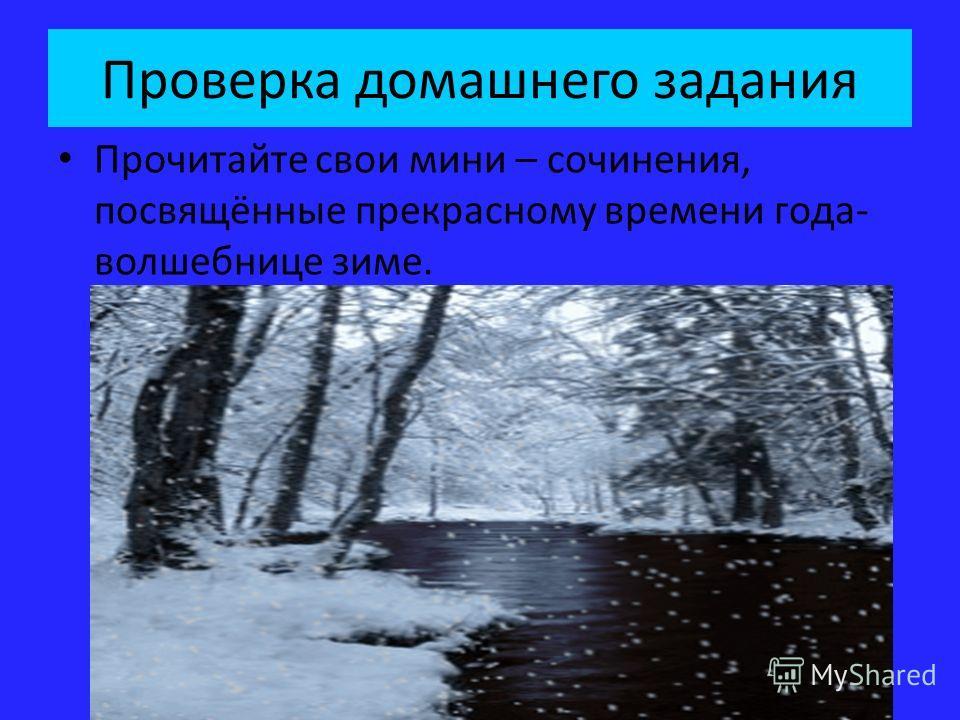 Проверка домашнего задания Прочитайте свои мини – сочинения, посвящённые прекрасному времени года- волшебнице зиме.