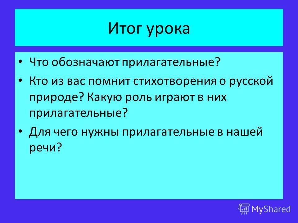 Итог урока Что обозначают прилагательные? Кто из вас помнит стихотворения о русской природе? Какую роль играют в них прилагательные? Для чего нужны прилагательные в нашей речи?