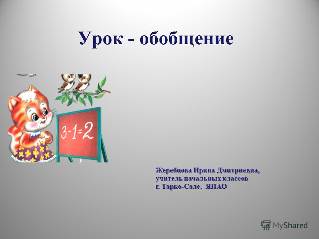 Урок - обобщение Жеребцова Ирина Дмитриевна, учитель начальных классов г. Тарко-Сале, ЯНАО