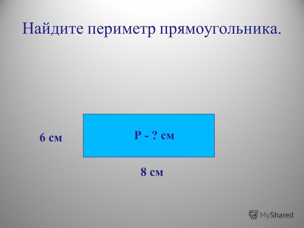 Найдите периметр прямоугольника. 6 см 8 см Р - ? см