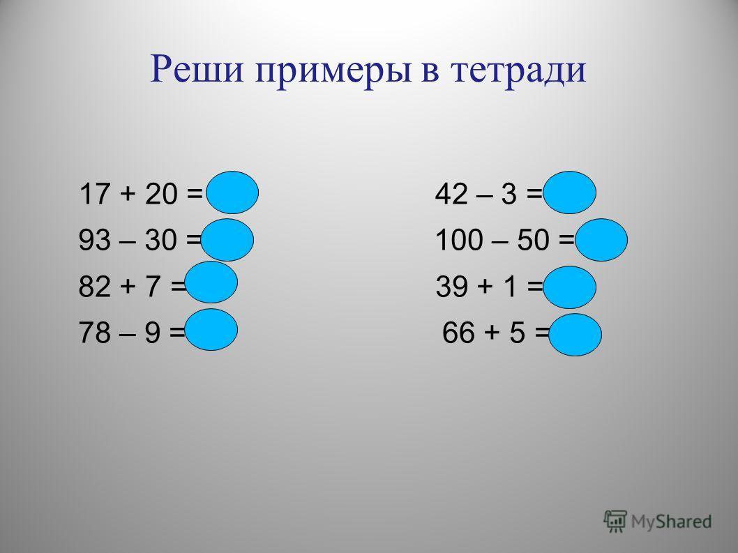 Реши примеры в тетради 17 + 20 = 37 42 – 3 = 39 93 – 30 = 63 100 – 50 = 50 82 + 7 = 89 39 + 1 = 40 78 – 9 = 68 66 + 5 = 71