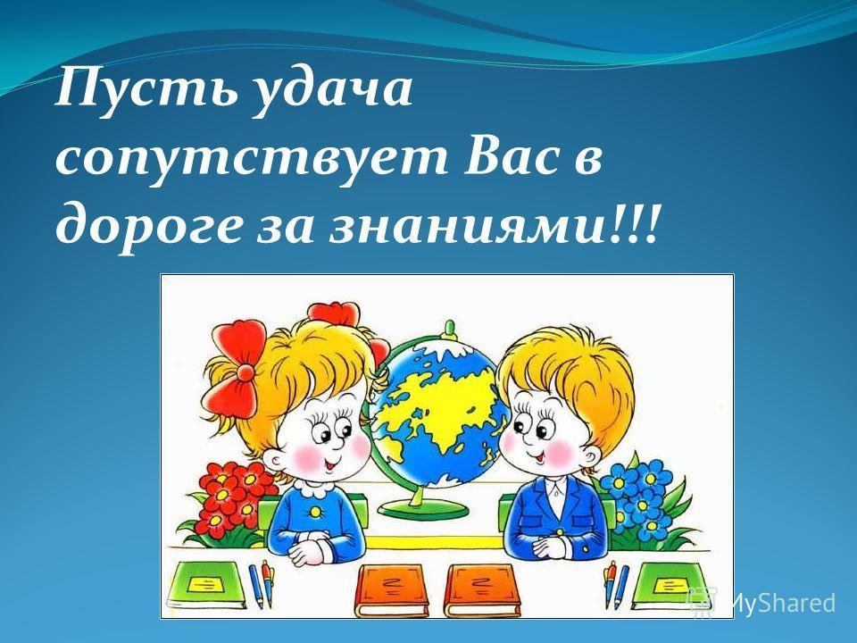 Пусть удача сопутствует Вас в дороге за знаниями!!!