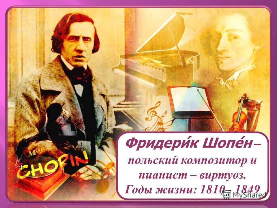 Фридери́к Шопе́н – польский композитор и пианист – виртуоз. Годы жизни: 1810 - 1849 1