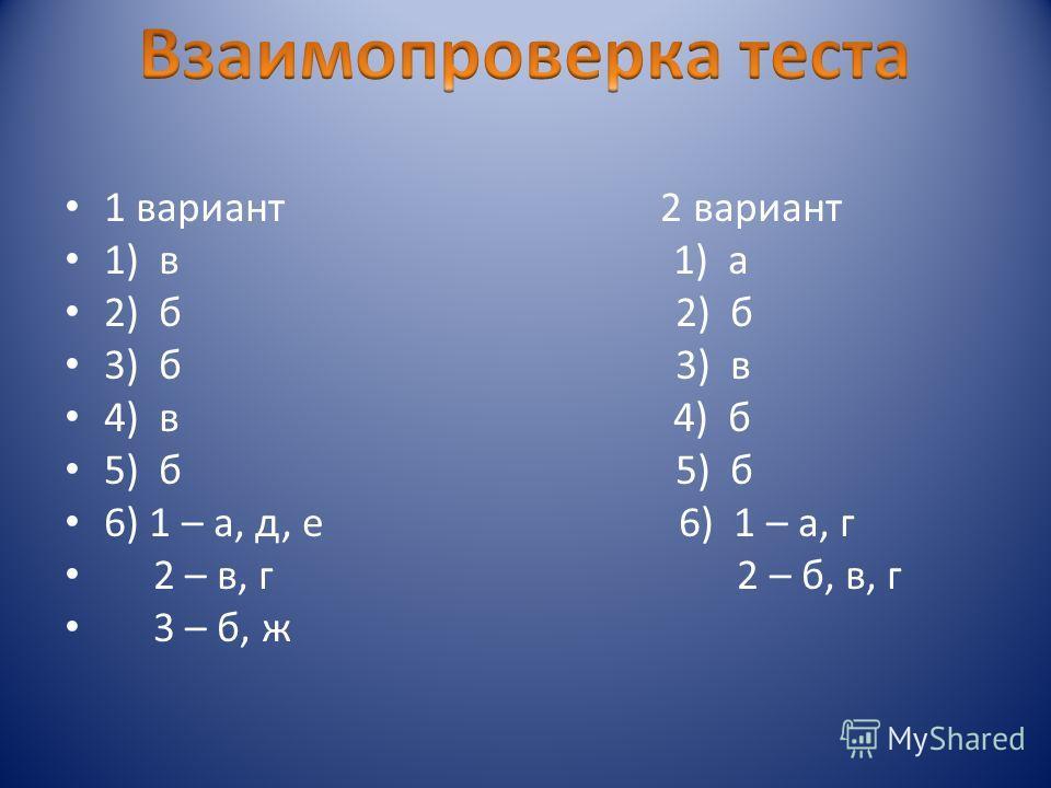 1 вариант 2 вариант 1) в 1) а 2) б 2) б 3) б 3) в 4) в 4) б 5) б 5) б 6) 1 – а, д, е 6) 1 – а, г 2 – в, г 2 – б, в, г 3 – б, ж