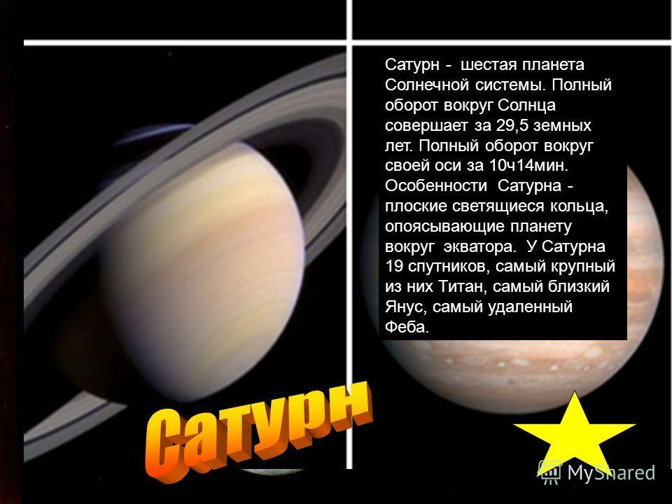 Сатурн - шестая планета Солнечной системы. Полный оборот вокруг Солнца совершает за 29,5 земных лет. Полный оборот вокруг своей оси за 10ч14мин. Особенности Сатурна - плоские светящиеся кольца, опоясывающие планету вокруг экватора. У Сатурна 19 спутн
