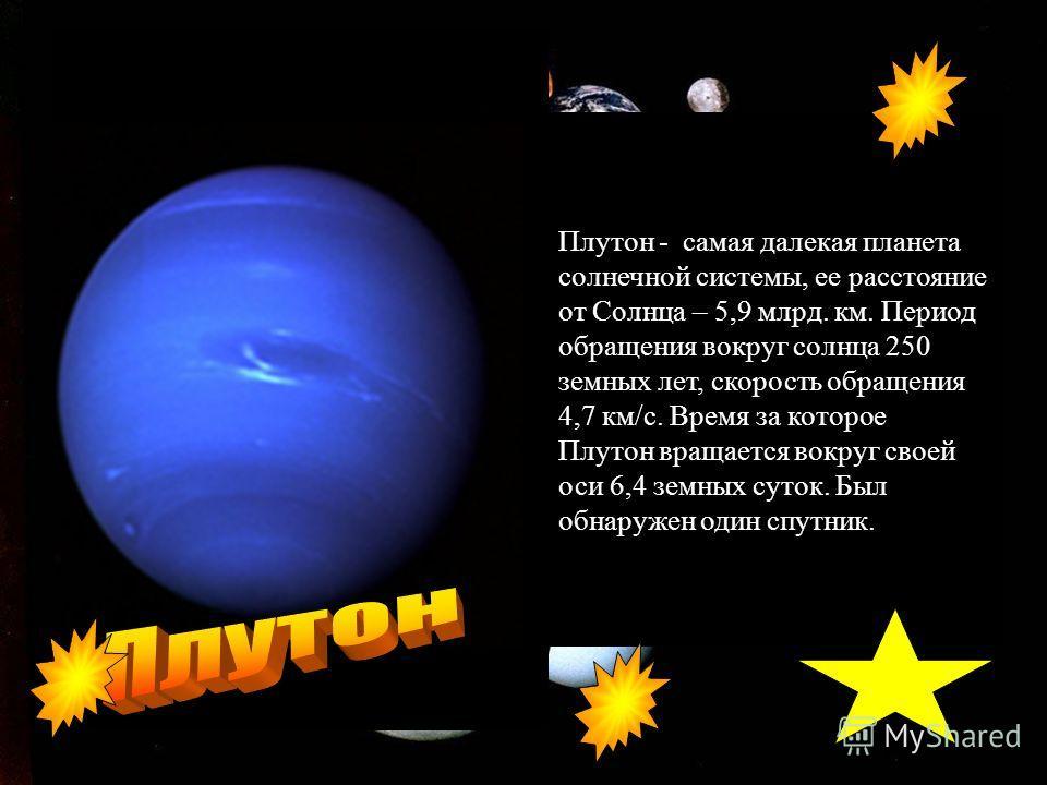 Плутон - самая далекая планета солнечной системы, ее расстояние от Солнца – 5,9 млрд. км. Период обращения вокруг солнца 250 земных лет, скорость обращения 4,7 км/с. Время за которое Плутон вращается вокруг своей оси 6,4 земных суток. Был обнаружен о