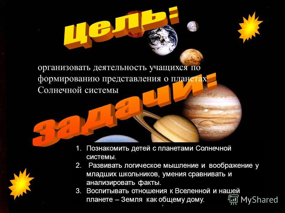 организовать деятельность учащихся по формированию представления о планетах Солнечной системы 1.Познакомить детей с планетами Солнечной системы. 2. Развивать логическое мышление и воображение у младших школьников, умения сравнивать и анализировать фа