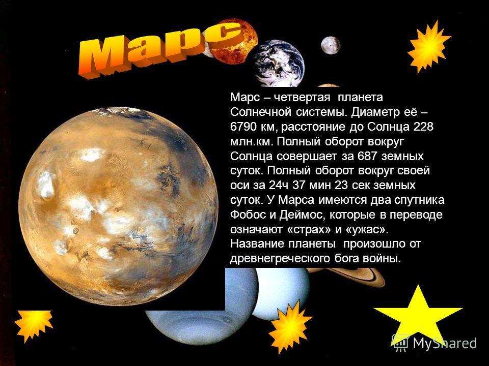 Марс – четвертая планета Солнечной системы. Диаметр её – 6790 км, расстояние до Солнца 228 млн.км. Полный оборот вокруг Солнца совершает за 687 земных суток. Полный оборот вокруг своей оси за 24ч 37 мин 23 сек земных суток. У Марса имеются два спутни