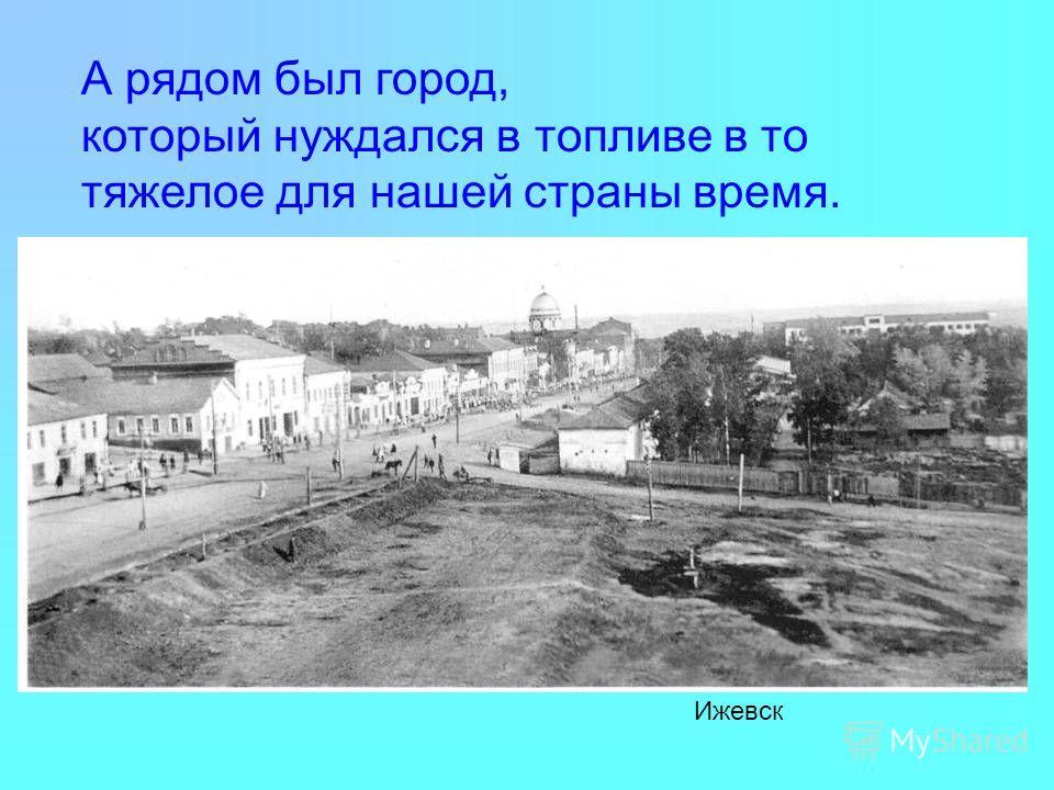 А рядом был город, который нуждался в топливе в то тяжелое для нашей страны время. Ижевск