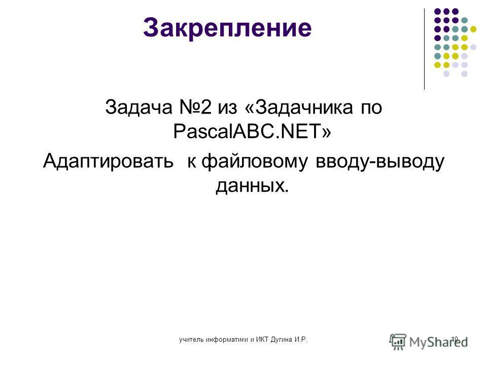 учитель информатики и ИКТ Дугина И.Р.10 Закрепление Задача 2 из «Задачника по PascalABC.NET» Адаптировать к файловому вводу-выводу данных.