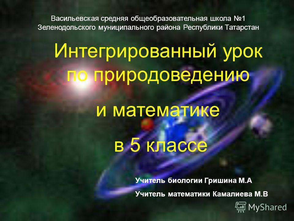 Интегрированный урок по природоведению и математике в 5 классе Учитель биологии Гришина М.А Учитель математики Камалиева М.В Васильевская средняя общеобразовательная школа 1 Зеленодольского муниципального района Республики Татарстан