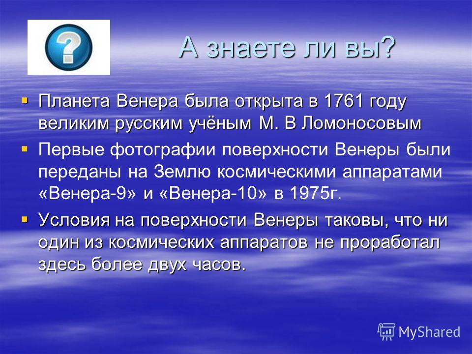 Планета Венера была открыта в 1761 году великим русским учёным М. В Ломоносовым Планета Венера была открыта в 1761 году великим русским учёным М. В Ломоносовым Первые фотографии поверхности Венеры были переданы на Землю космическими аппаратами «Венер