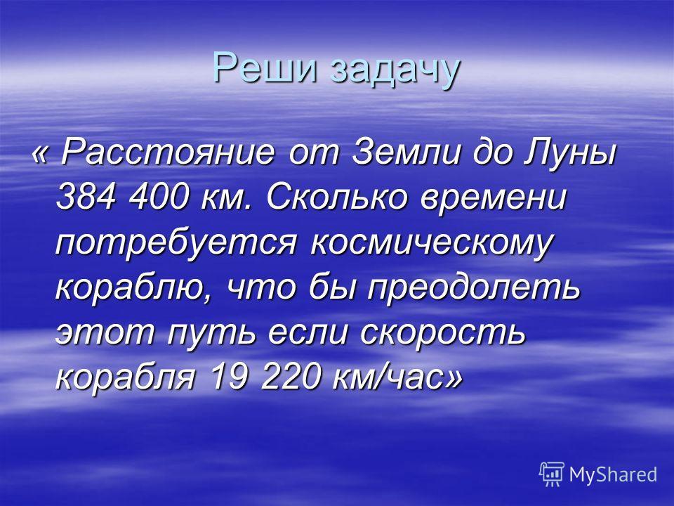 Реши задачу « Расстояние от Земли до Луны 384 400 км. Сколько времени потребуется космическому кораблю, что бы преодолеть этот путь если скорость корабля 19 220 км/час»