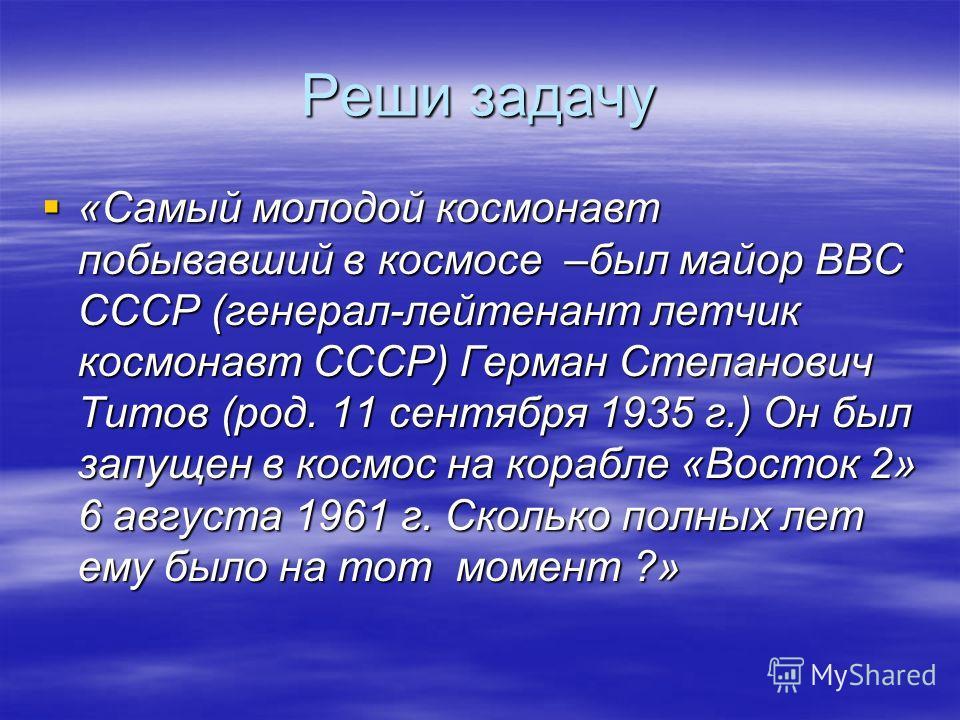 Реши задачу «Самый молодой космонавт побывавший в космосе –был майор ВВС СССР (генерал-лейтенант летчик космонавт СССР) Герман Степанович Титов (род. 11 сентября 1935 г.) Он был запущен в космос на корабле «Восток 2» 6 августа 1961 г. Сколько полных