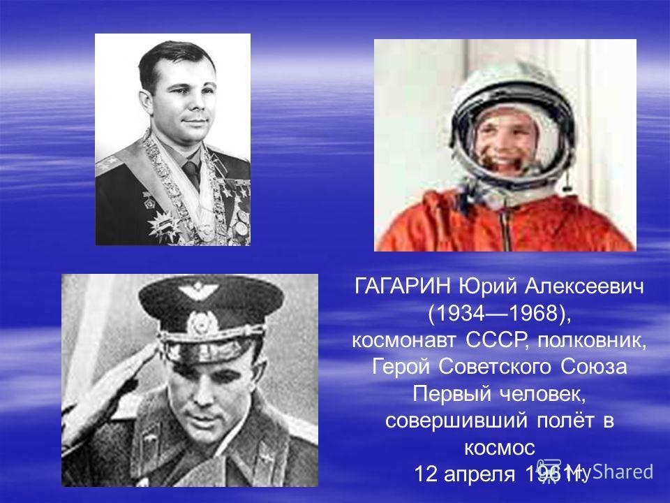 ГАГАРИН Юрий Алексеевич (19341968), космонавт СССР, полковник, Герой Советского Союза Первый человек, совершивший полёт в космос 12 апреля 1961г.