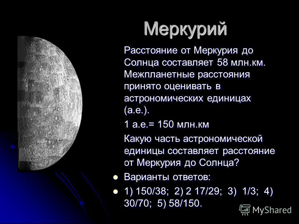 Меркурий Меркурий Расстояние от Меркурия до Солнца составляет 58 млн.км. Межпланетные расстояния принято оценивать в астрономических единицах (а.е.). Расстояние от Меркурия до Солнца составляет 58 млн.км. Межпланетные расстояния принято оценивать в а