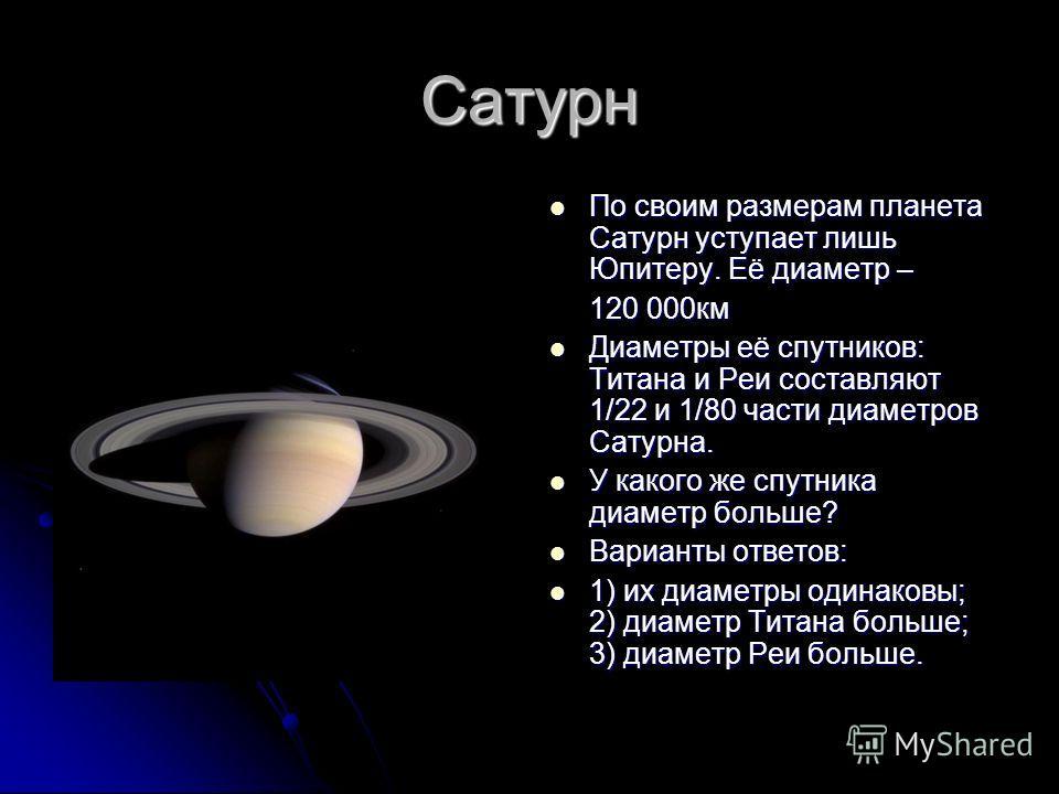 Сатурн По своим размерам планета Сатурн уступает лишь Юпитеру. Её диаметр – По своим размерам планета Сатурн уступает лишь Юпитеру. Её диаметр – 120 000км Диаметры её спутников: Титана и Реи составляют 1/22 и 1/80 части диаметров Сатурна. Диаметры её