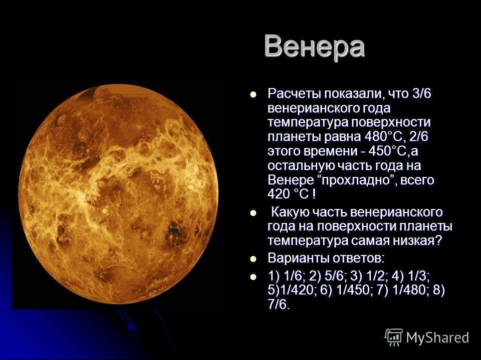 Венера Венера Расчеты показали, что 3/6 венерианского года температура поверхности планеты равна 480°С, 2/6 этого времени - 450°С,а остальную часть года на Венере прохладно, всего 420 °С ! Расчеты показали, что 3/6 венерианского года температура пове