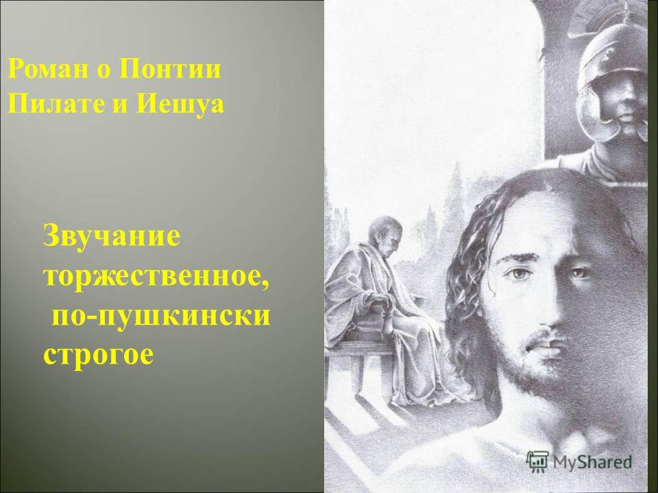 Роман о Понтии Пилате и Иешуа Звучание торжественное, по-пушкински строгое