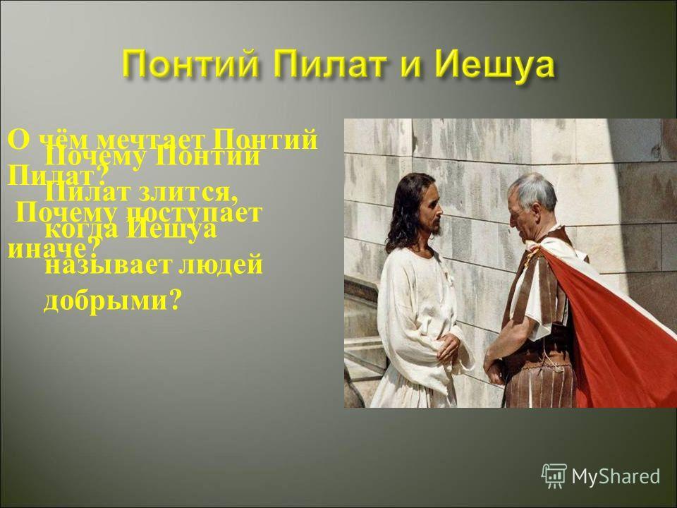 Почему Понтий Пилат злится, когда Иешуа называет людей добрыми? О чём мечтает Понтий Пилат? Почему поступает иначе?