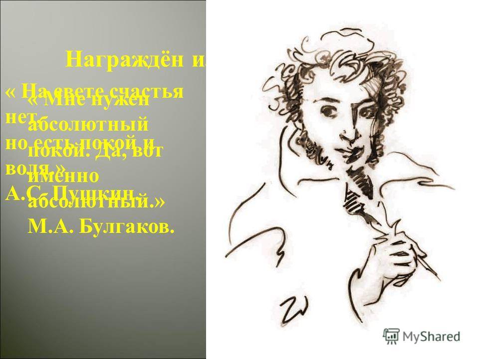 Награждён или наказан мастер? « Мне нужен абсолютный покой. Да, вот именно абсолютный.» М.А. Булгаков. « На свете счастья нет, но есть покой и воля.» А.С. Пушкин.