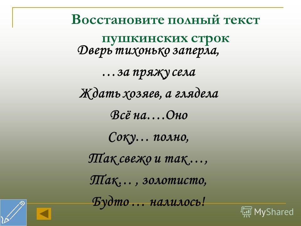 Восстановите полный текст пушкинских строк Дверь тихонько заперла, …за пряжу села Ждать хозяев, а глядела Всё на….Оно Соку… полно, Так свежо и так …, Так…, золотисто, Будто … налилось!