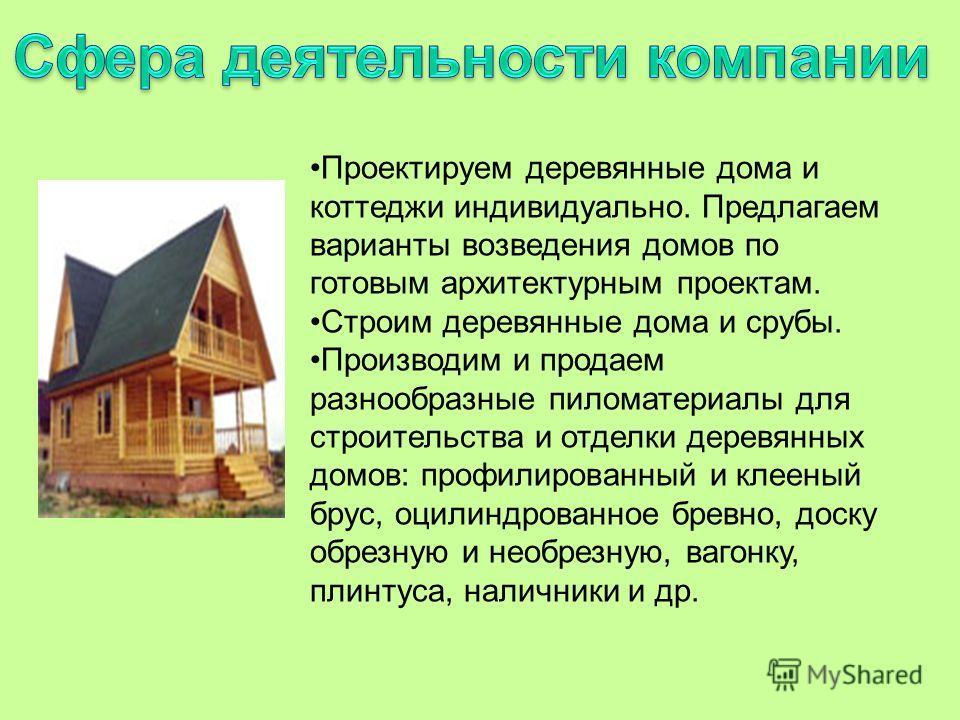 Проектируем деревянные дома и коттеджи индивидуально. Предлагаем варианты возведения домов по готовым архитектурным проектам. Строим деревянные дома и срубы. Производим и продаем разнообразные пиломатериалы для строительства и отделки деревянных домо