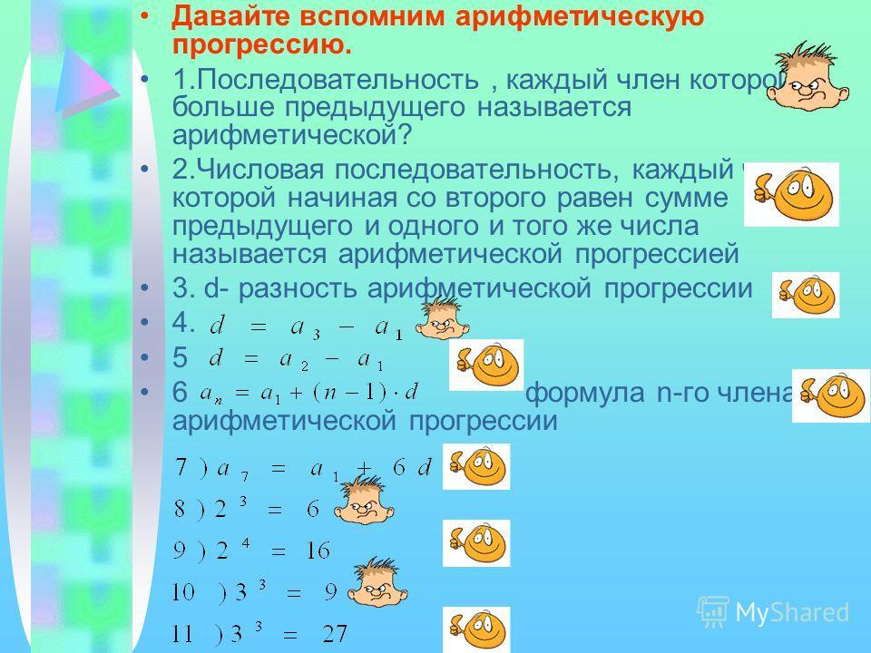 Давайте вспомним арифметическую прогрессию. 1.Последовательность, каждый член которой больше предыдущего называется арифметической? 2.Числовая последовательность, каждый член которой начиная со второго равен сумме предыдущего и одного и того же числа