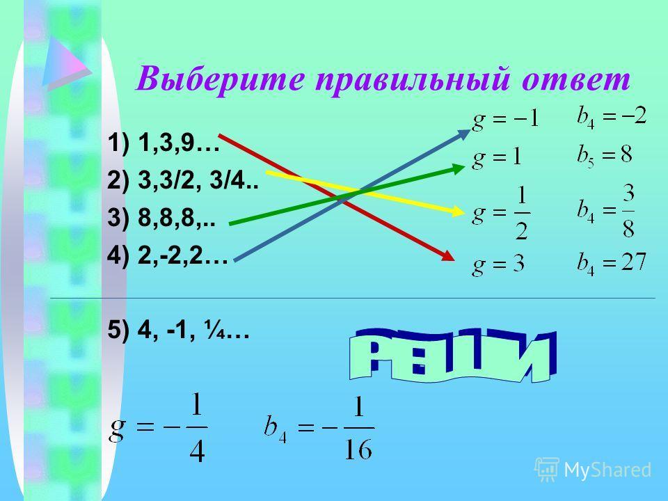 Выберите правильный ответ 1) 1,3,9… 2) 3,3/2, 3/4.. 3) 8,8,8,.. 4) 2,-2,2… 5) 4, -1, ¼…