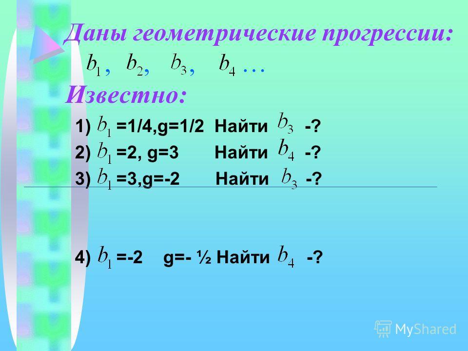 Даны геометрические прогрессии:,,, … Известно: 1) =1/4,g=1/2 Найти -? 2) =2, g=3 Найти -? 3) =3,g=-2 Найти -? 4) =-2 g=- ½ Найти -?