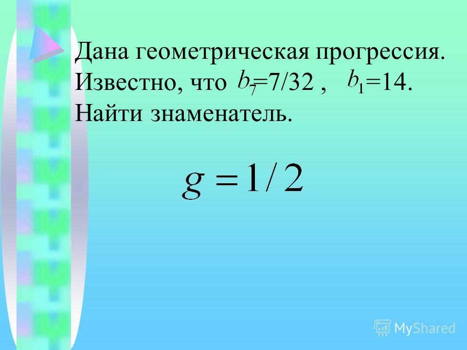 Дана геометрическая прогрессия. Известно, что =7/32, =14. Найти знаменатель.