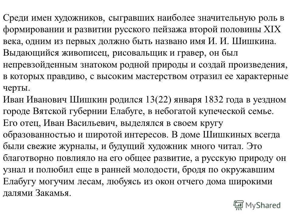 Среди имен художников, сыгравших наиболее значительную роль в формировании и развитии русского пейзажа второй половины XIX века, одним из первых должно быть названо имя И. И. Шишкина. Выдающийся живописец, рисовальщик и гравер, он был непревзойденным