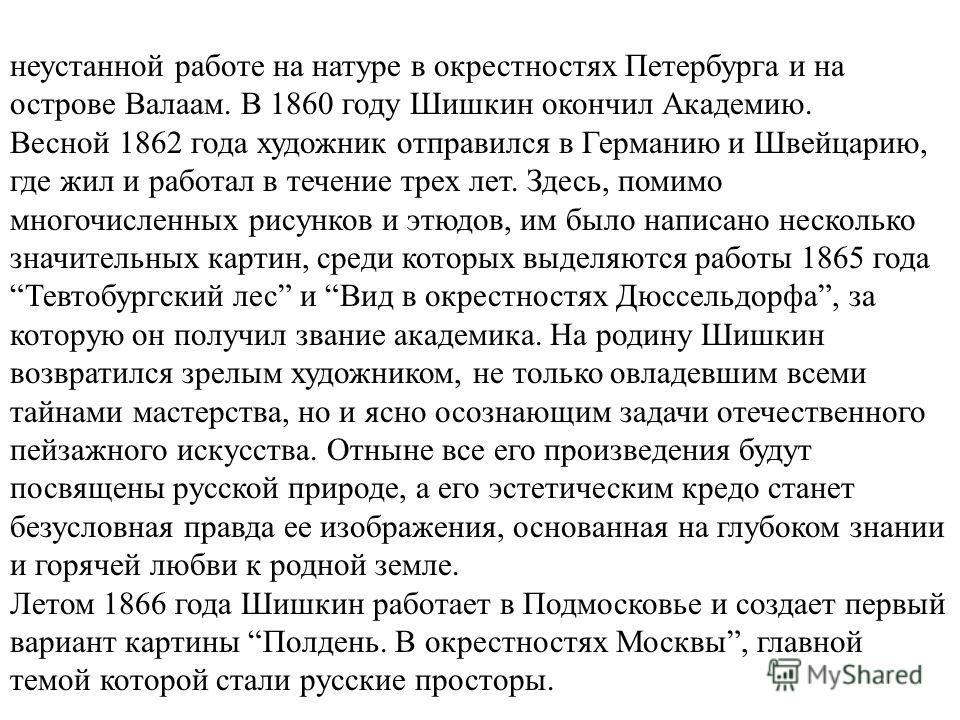 неустанной работе на натуре в окрестностях Петербурга и на острове Валаам. В 1860 году Шишкин окончил Академию. Весной 1862 года художник отправился в Германию и Швейцарию, где жил и работал в течение трех лет. Здесь, помимо многочисленных рисунков и