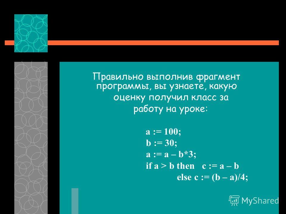 Правильно выполнив фрагмент программы, вы узнаете, какую оценку получил класс за работу на уроке: a := 100; b := 30; a := a – b*3; if a > b then c := a – b else c := (b – a)/4;